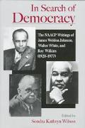 In Search of Democracy The Naacp Writings of James Weldon Johnson, Walter White, and Roy Wil...