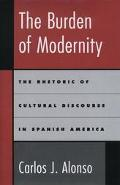 Burden of Modernity The Rhetoric of Cultural Discourse in Spanish America