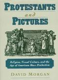 Protestants & Pictures Religion, Visual Culture, and the Age of American Mass Production