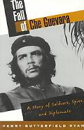 Fall of Che Guevara A Story of Soldiers, Spies and Diplomats