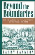 Beyond the Boundaries Life and Landscape at the Lake Superior Copper Mines, 1840-1875
