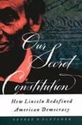 Our Secret Constitution How Lincoln Redefined American Democracy