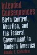 Intended Consequences Birth Control, Abortion, and the Federal Government in Modern America