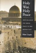 Holy War, Holy Peace How Religion Can Bring Peace to the Middle East