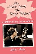 You Never Call! You Never Write! A History of the Jewish Mother