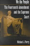 We the People The Fourteenth Amendment and the Supreme Court
