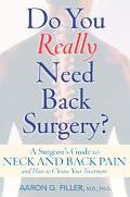 Do You Really Need Back Surgery? A Surgeon's Guide to Neck and Back Pain and How to Choose Y...