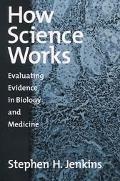 How Science Works Evaluating Evidence in Biology and Medicine