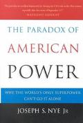 Paradox of American Power Why the World's Only Superpower Can't Go It Alone