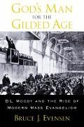 God's Man for the Gilded Age D.L. Moody and the Rise of Modern Mass Evangelism