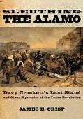 Sleuthing The Alamo Davy Crockett's Last Stand And Other Mysteries Of The Texas Revolution