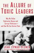 Allure Of Toxic Leaders Why We Follow Destructive Bosses And Corrupt Politicians--and How We...