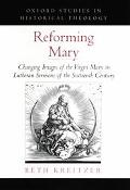 Reforming Mary Changing Images of the Virgin Mary in Lutheran Sermons of the Sixteenth Century