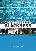 Channeling Blackness Studies on Television and Race in America