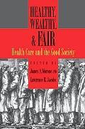Healthy, Wealthy, & Fair Health Care And The Good Society