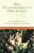 Mr. Bloomfield's Orchard The Mysterious World of Mushrooms, Molds, and Mycologists