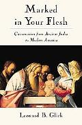 Marked in Your Flesh Circumcision from Ancient Judea to Modern America