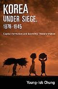 Korea under Siege, 1876-1945 Capital Formation and Economic Transformation