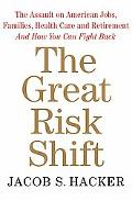 Great Risk Shift The Assault on American Jobs, Families, Health Care, and Retirement and How...