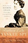 Southern Lady, Yankee Spy The True Story of Elizabeth Van Lew, a Union Agent in the Heart of...