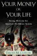 Your Money Or Your Life Strong Medicine For America's Health Care System