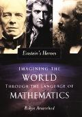 Einstein's Heroes Imagining the World through the Language of Mathematics