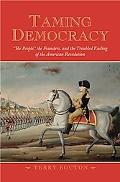 Taming Democracy The People, the Founders, and the Troubled Ending of the American Revolution