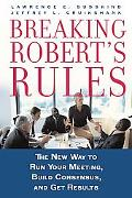Breaking Robert's Rules The New Way to Run Your Meeting, Build Consensus, And Get Results