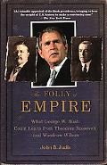 Folly of Empire What George W. Bush Could Learn from Theodore Roosevelt And Woodrow Wilson