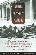 Armies Without Nations Public Violence And State Formation in Central America, 1821-1960
