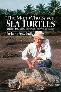 Man Who Saved Sea Turtles Archie Carr and the Origins of Conservation Biology