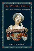 Wealth of Wives Women, Law, and Economy in Late Medieval London