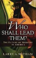 Who Shall Lead Them? The Future of Ministry in America
