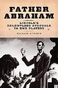 Father Abraham Lincoln's Relentless Struggle to End Slavery