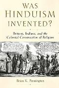 Was Hinduism Invented?: Britons, Indians, and the Colonial Construction of Religion