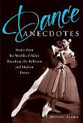 Dance Anecdotes Stories from the Worlds of Ballet, Broadway, the Ballroom, and Modern Dance
