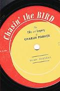 Chasin' the Bird The Life and Legacy of Charlie Parker