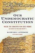 Our Undemocratic Constitution: Where the Constitution Goes Wrong (and How We the People Can ...