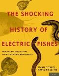 Shocking History of Electric Fishes : From Ancient Epochs to the Birth of Modern Neurophysio...