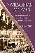 The Wilsonian Moment: Self-Determination and the International Origins of Anticolonial Natio...