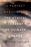 A Perfect Moral Storm: The Ethical Tragedy of Climate Change (Environmental Ethics and Scien...