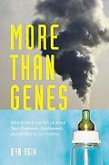 More Than Genes: What Science Can Tell Us About Toxic Chemicals, Development, and the Risk t...