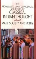 Problematic and Conceptual Structure of Classical Indian Thought About Man, Society and Polity
