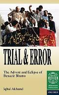 Trial and Error The Advent and Eclipse of Benazir Bhutto