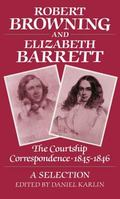 Robert Browning and Elizabeth Barrett The Courtship Correspondence, 1845-1846  A Selection
