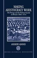 Making Aristocracy Work The Peerage and the Political System in Britain, 1884-1914