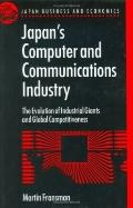 Japan's Computer and Communications Industry The Evolution of Industrial Giants and Global C...