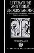 Literature and Moral Understanding A Philosophical Essay on Ethics, Aesthetics, Education, a...