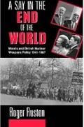 Say in the End of the World Morals and British Nuclear Weapons Policy, 1941-1987