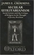 Secular Utilitarianism Social Science and the Critique of Religion in the Thought of Jeremy ...
